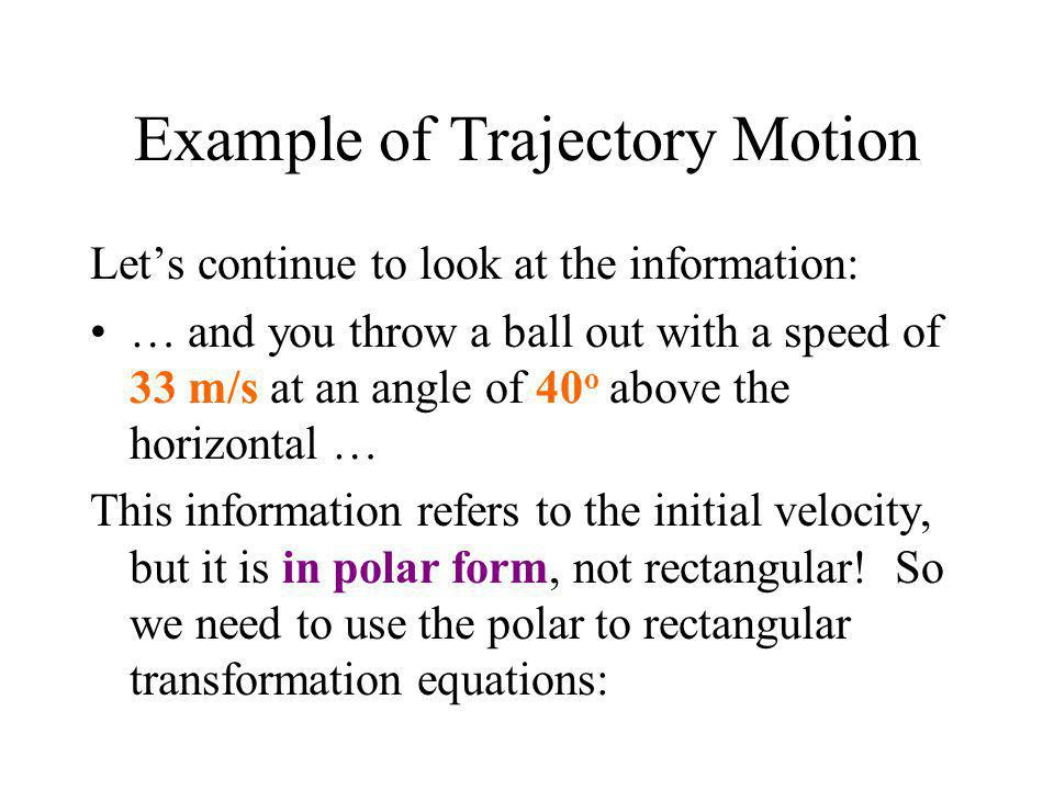 Example of Trajectory Motion Let's continue to look at the information: … and you throw a ball out with a speed of 33 m/s at an angle of 40 o above th