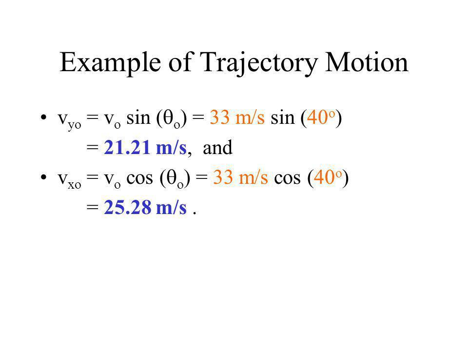 Example of Trajectory Motion v yo = v o sin (  o ) = 33 m/s sin (40 o ) = 21.21 m/s, and v xo = v o cos (  o ) = 33 m/s cos (40 o ) = 25.28 m/s.