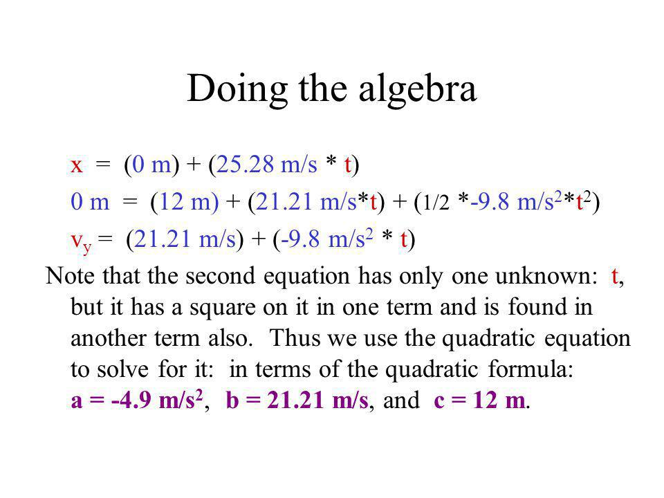 Doing the algebra x = (0 m) + (25.28 m/s * t) 0 m = (12 m) + (21.21 m/s*t) + ( 1/2 *-9.8 m/s 2 *t 2 ) v y = (21.21 m/s) + (-9.8 m/s 2 * t) Note that t