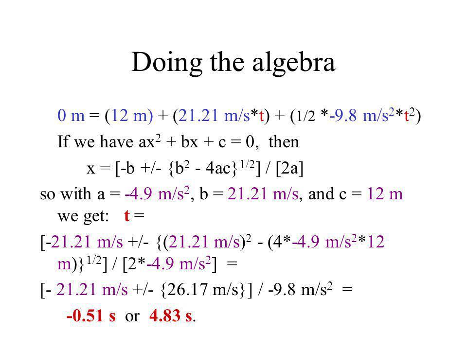 Doing the algebra 0 m = (12 m) + (21.21 m/s*t) + ( 1/2 *-9.8 m/s 2 *t 2 ) If we have ax 2 + bx + c = 0, then x = [-b +/- {b 2 - 4ac} 1/2 ] / [2a] so w