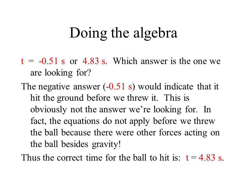 Doing the algebra t = -0.51 s or 4.83 s. Which answer is the one we are looking for? The negative answer (-0.51 s) would indicate that it hit the grou