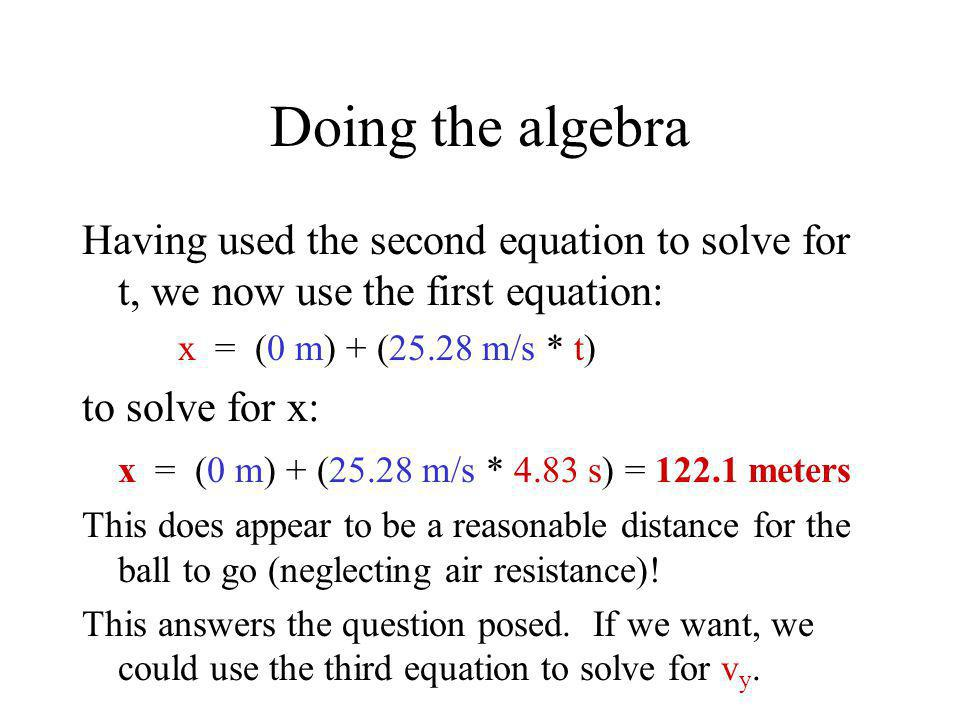 Doing the algebra Having used the second equation to solve for t, we now use the first equation: x = (0 m) + (25.28 m/s * t) to solve for x: x = (0 m)
