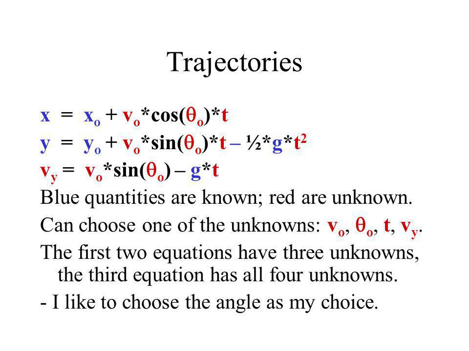 Trajectories x = x o + v o *cos(  o )*t y = y o + v o *sin(  o )*t – ½*g*t 2 v y = v o *sin(  o ) – g*t Blue quantities are known; red are unknown.