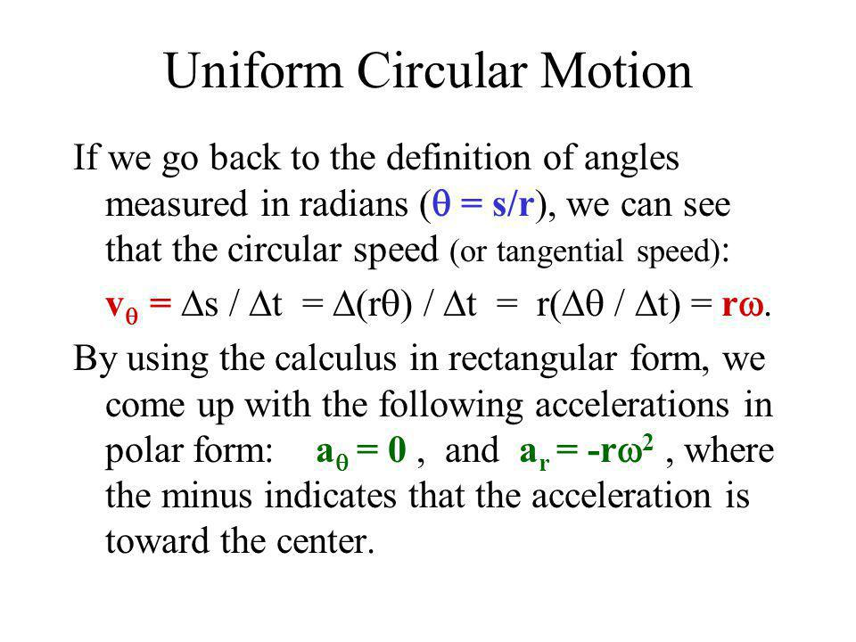 Uniform Circular Motion If we go back to the definition of angles measured in radians (  = s/r), we can see that the circular speed (or tangential sp