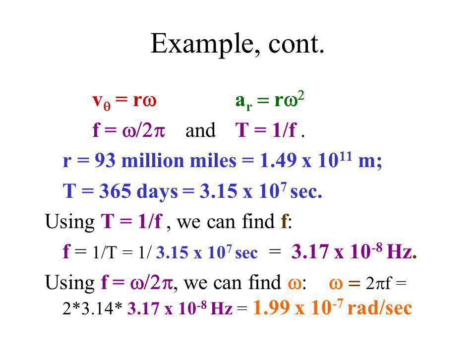 Example, cont. v  = r  a r  r   f =  and  T = 1/f. r = 93 million miles = 1.49 x 10 11 m; T = 365 days = 3.15 x 10 7 sec. Using T = 1/f,