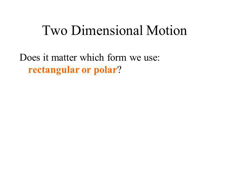 Two Dimensional Motion Does it matter which form we use: rectangular or polar?