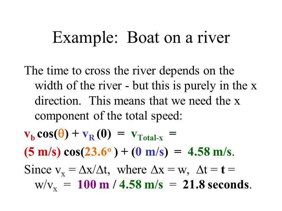 Example: Boat on a river The time to cross the river depends on the width of the river - but this is purely in the x direction. This means that we nee