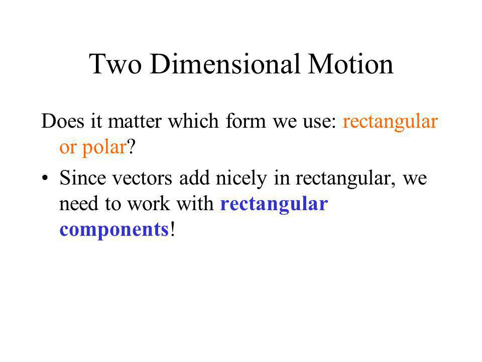 Two Dimensional Motion Does it matter which form we use: rectangular or polar? Since vectors add nicely in rectangular, we need to work with rectangul