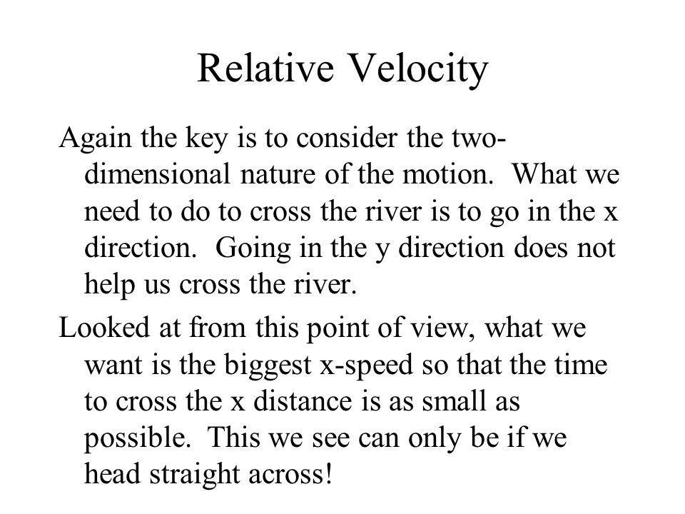 Relative Velocity Again the key is to consider the two- dimensional nature of the motion. What we need to do to cross the river is to go in the x dire