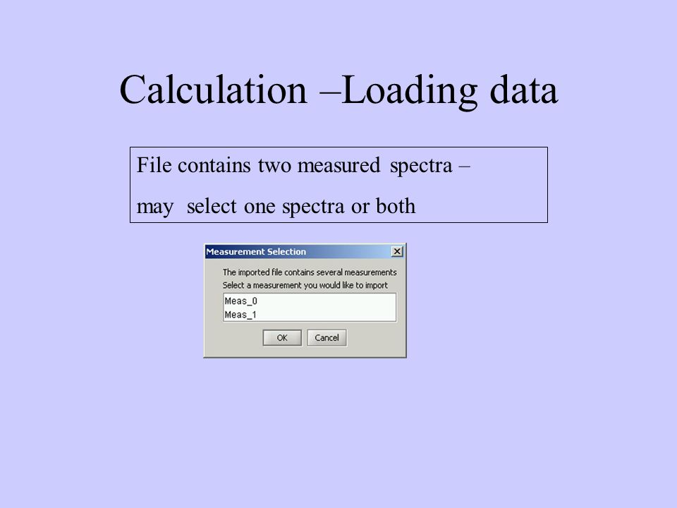 Calculation –Loading data File contains two measured spectra – may select one spectra or both