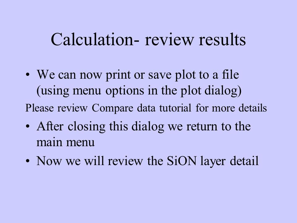 Calculation- review results We can now print or save plot to a file (using menu options in the plot dialog) Please review Compare data tutorial for more details After closing this dialog we return to the main menu Now we will review the SiON layer detail