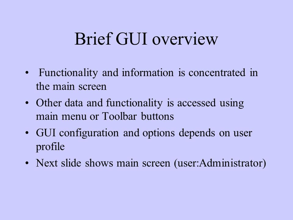 Brief GUI overview Functionality and information is concentrated in the main screen Other data and functionality is accessed using main menu or Toolbar buttons GUI configuration and options depends on user profile Next slide shows main screen (user:Administrator)