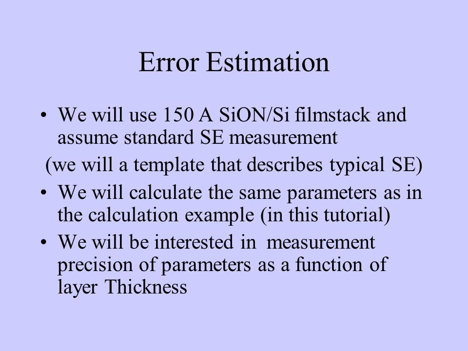Error Estimation We will use 150 A SiON/Si filmstack and assume standard SE measurement (we will a template that describes typical SE) We will calculate the same parameters as in the calculation example (in this tutorial) We will be interested in measurement precision of parameters as a function of layer Thickness