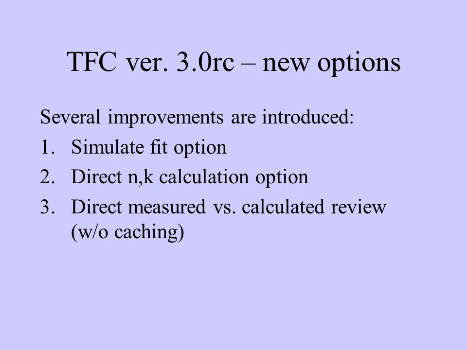 TFC ver. 3.0rc – new options Several improvements are introduced: 1.Simulate fit option 2.Direct n,k calculation option 3.Direct measured vs. calculat