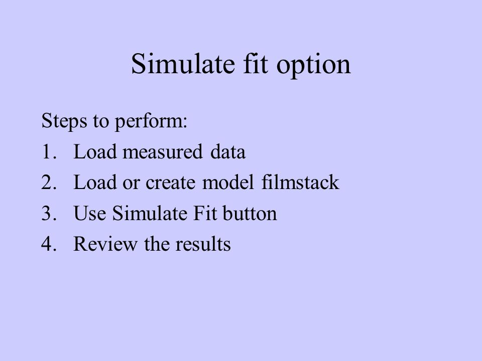 Simulate fit option Steps to perform: 1.Load measured data 2.Load or create model filmstack 3.Use Simulate Fit button 4.Review the results