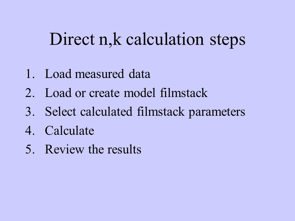 Direct n,k calculation steps 1.Load measured data 2.Load or create model filmstack 3.Select calculated filmstack parameters 4.Calculate 5.Review the results
