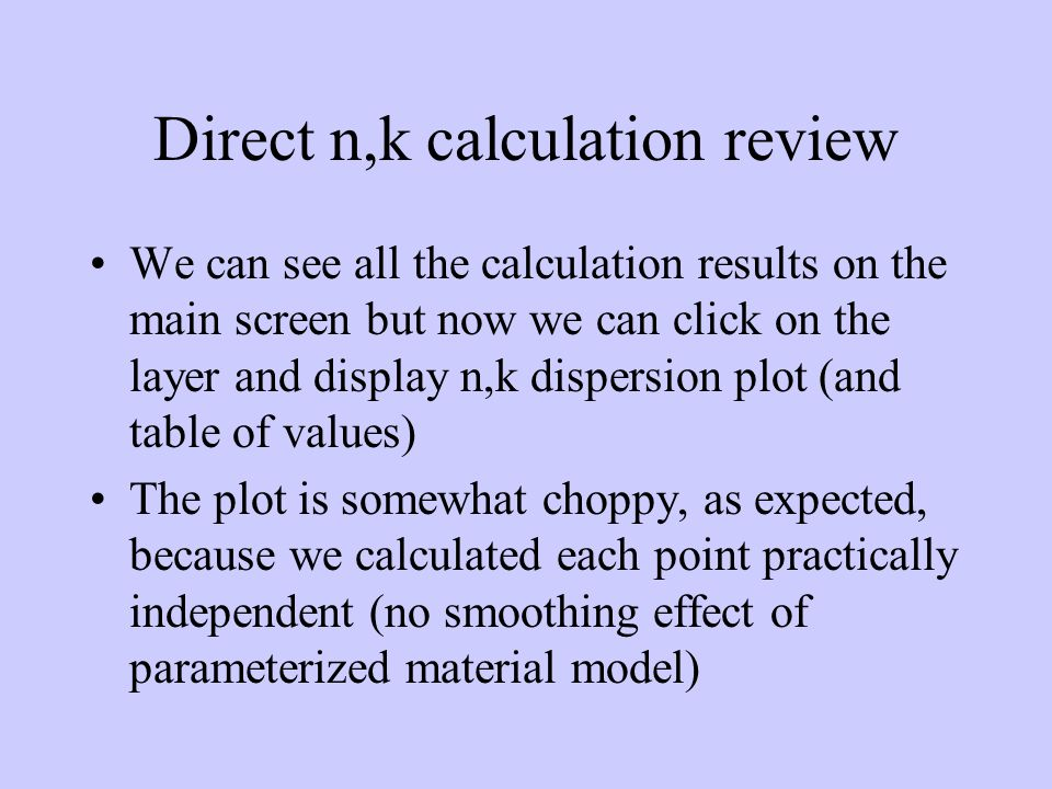 Direct n,k calculation review We can see all the calculation results on the main screen but now we can click on the layer and display n,k dispersion plot (and table of values) The plot is somewhat choppy, as expected, because we calculated each point practically independent (no smoothing effect of parameterized material model)