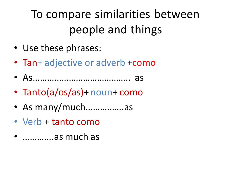 To compare similarities between people and things Use these phrases: Tan+ adjective or adverb +como As…………………………………..