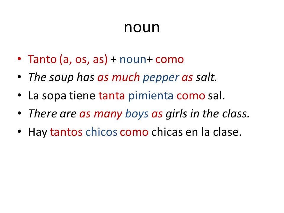 noun Tanto (a, os, as) + noun+ como The soup has as much pepper as salt. La sopa tiene tanta pimienta como sal. There are as many boys as girls in the