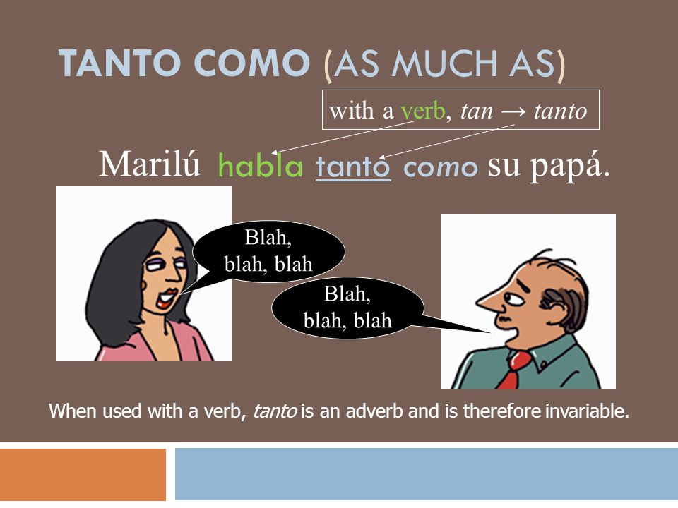 TANTO COMO (AS MUCH AS) habla tanto como Marilú su papá. Blah, blah, blah When used with a verb, tanto is an adverb and is therefore invariable. with