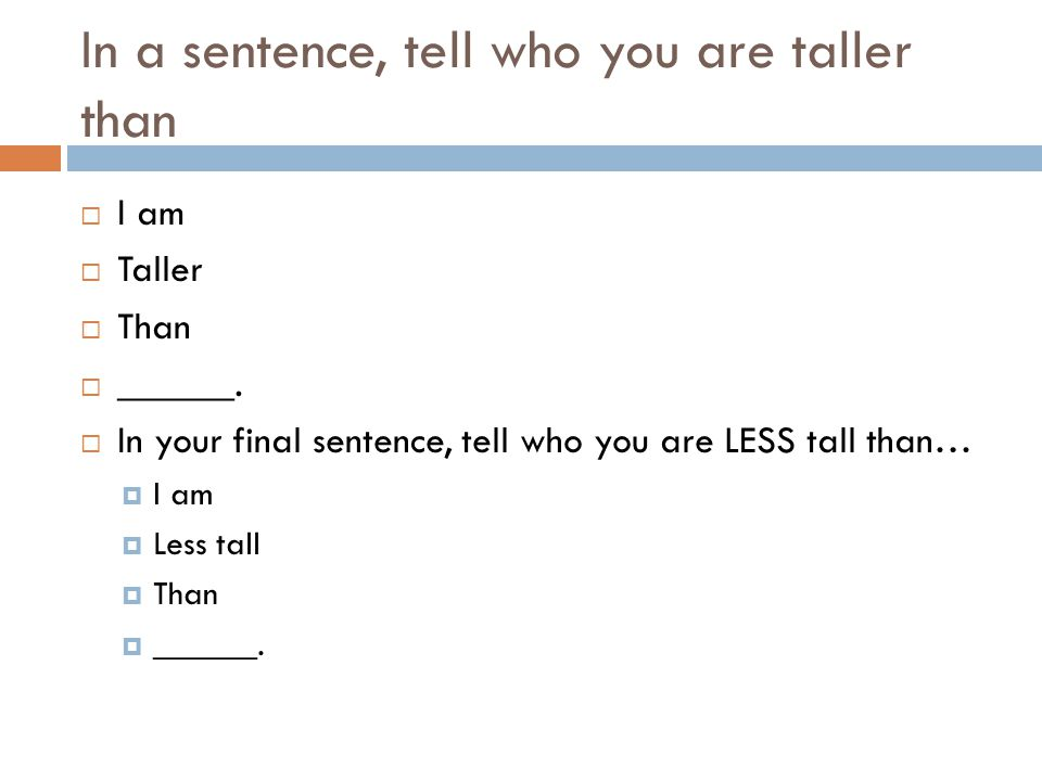 In a sentence, tell who you are taller than  I am  Taller  Than  ______.  In your final sentence, tell who you are LESS tall than…  I am  Less