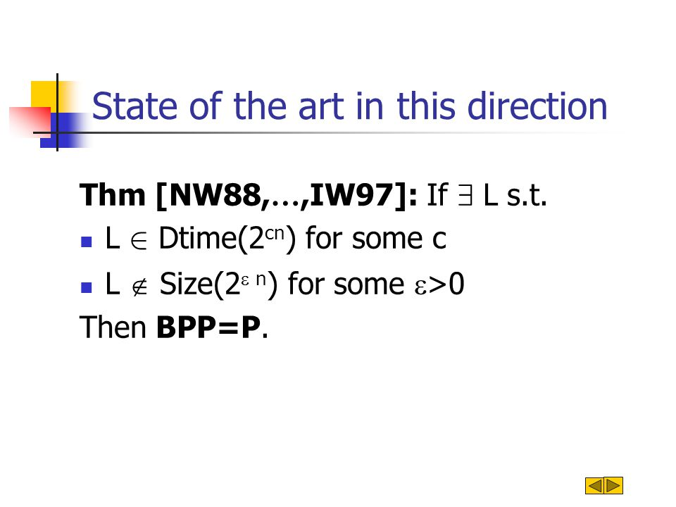 State of the art in this direction Thm [NW88, …,IW97]: If 9 L s.t. L 2 Dtime(2 cn ) for some c L  Size(2  n ) for some  >0 Then BPP=P.