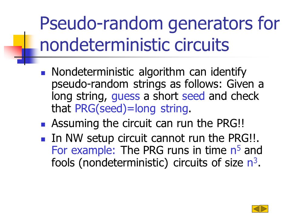 Pseudo-random generators for nondeterministic circuits Nondeterministic algorithm can identify pseudo-random strings as follows: Given a long string, guess a short seed and check that PRG(seed)=long string.