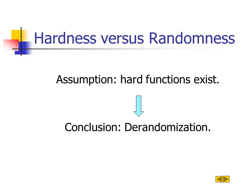 Hardness versus Randomness Assumption: hard functions exist. Conclusion: Derandomization.