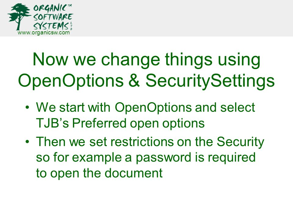 www.organicsw.com Now we change things using OpenOptions & SecuritySettings We start with OpenOptions and select TJB's Preferred open options Then we set restrictions on the Security so for example a password is required to open the document
