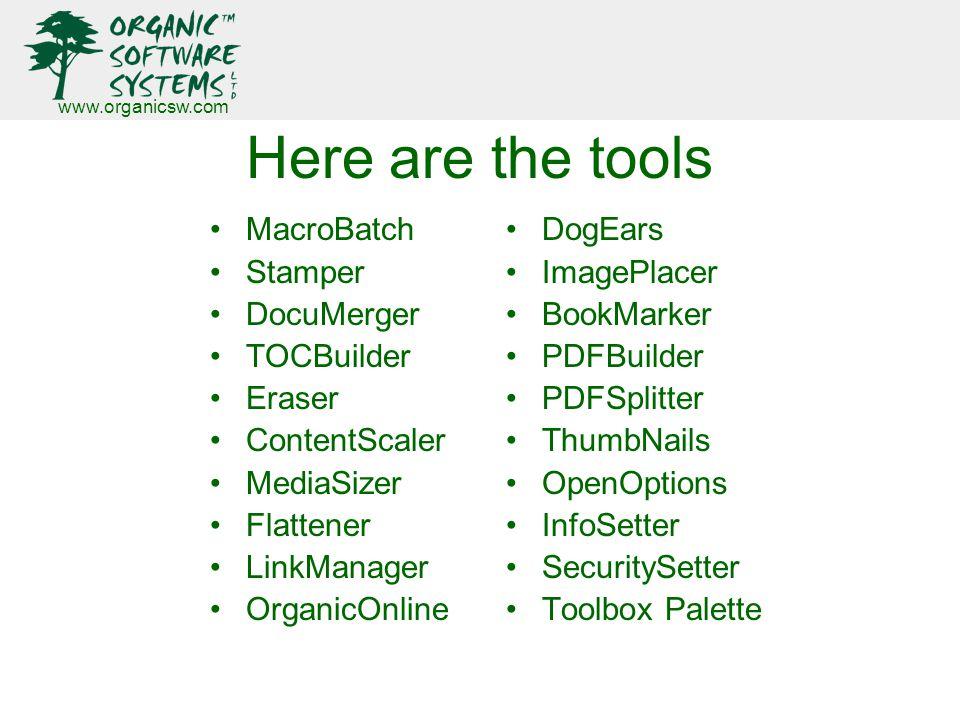 www.organicsw.com Here are the tools MacroBatch Stamper DocuMerger TOCBuilder Eraser ContentScaler MediaSizer Flattener LinkManager OrganicOnline DogEars ImagePlacer BookMarker PDFBuilder PDFSplitter ThumbNails OpenOptions InfoSetter SecuritySetter Toolbox Palette