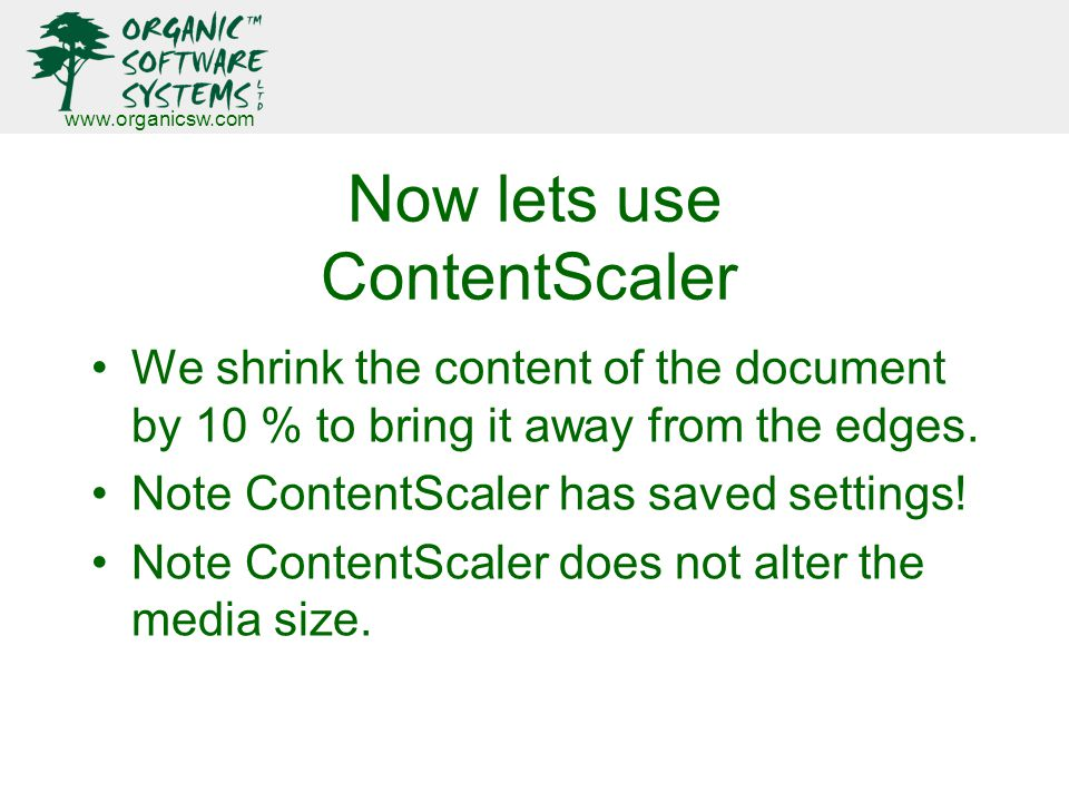 www.organicsw.com Now lets use ContentScaler We shrink the content of the document by 10 % to bring it away from the edges.