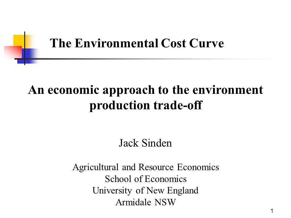 1 The Environmental Cost Curve An economic approach to the environment production trade-off Jack Sinden Agricultural and Resource Economics School of Economics University of New England Armidale NSW