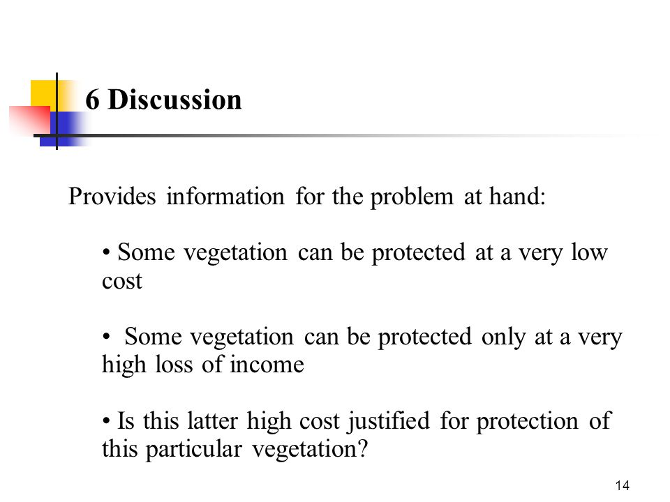 14 6 Discussion Provides information for the problem at hand: Some vegetation can be protected at a very low cost Some vegetation can be protected onl