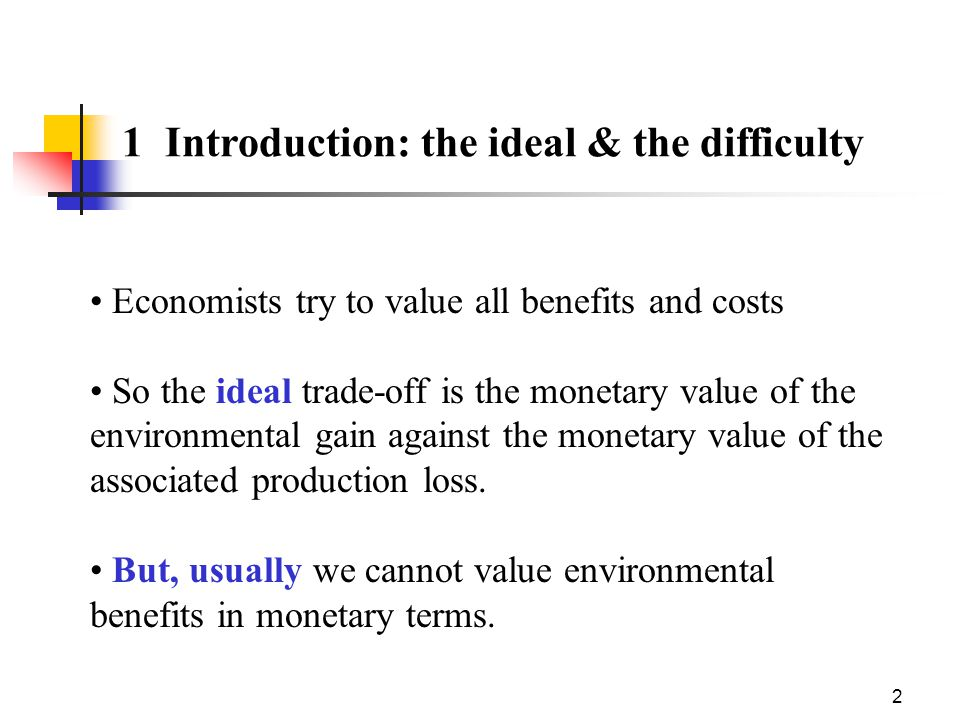 2 1 Introduction: the ideal & the difficulty Economists try to value all benefits and costs So the ideal trade-off is the monetary value of the environmental gain against the monetary value of the associated production loss.