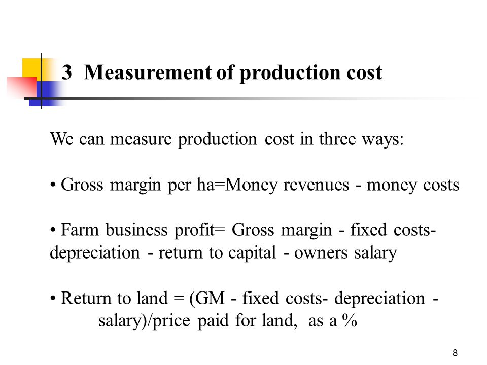 8 3 Measurement of production cost We can measure production cost in three ways: Gross margin per ha=Money revenues - money costs Farm business profit= Gross margin - fixed costs- depreciation - return to capital - owners salary Return to land = (GM - fixed costs- depreciation - salary)/price paid for land, as a %