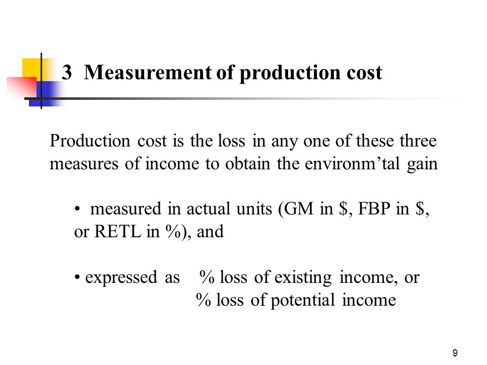 9 3 Measurement of production cost Production cost is the loss in any one of these three measures of income to obtain the environm'tal gain measured in actual units (GM in $, FBP in $, or RETL in %), and expressed as % loss of existing income, or % loss of potential income