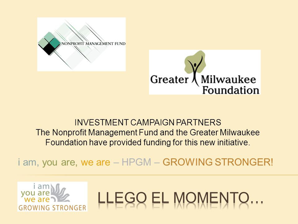 INVESTMENT CAMPAIGN PARTNERS The Nonprofit Management Fund and the Greater Milwaukee Foundation have provided funding for this new initiative.