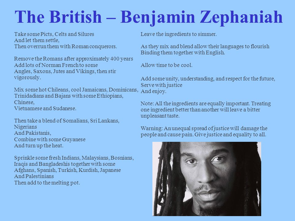 The British – Benjamin Zephaniah Take some Picts, Celts and Silures And let them settle, Then overrun them with Roman conquerors.
