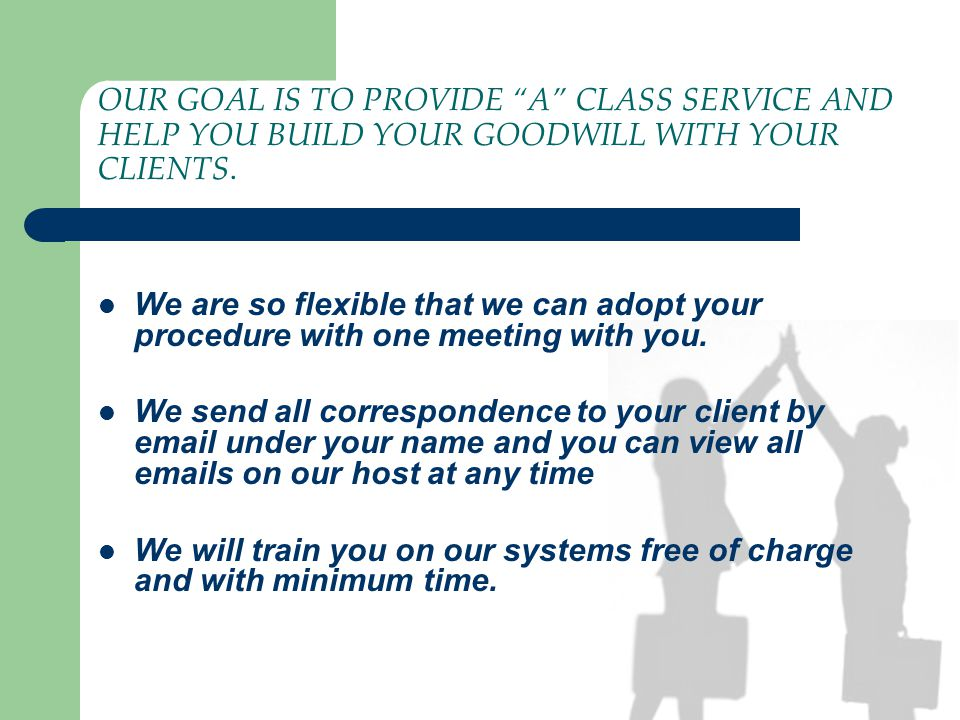 OUR GOAL IS TO PROVIDE A CLASS SERVICE AND HELP YOU BUILD YOUR GOODWILL WITH YOUR CLIENTS.