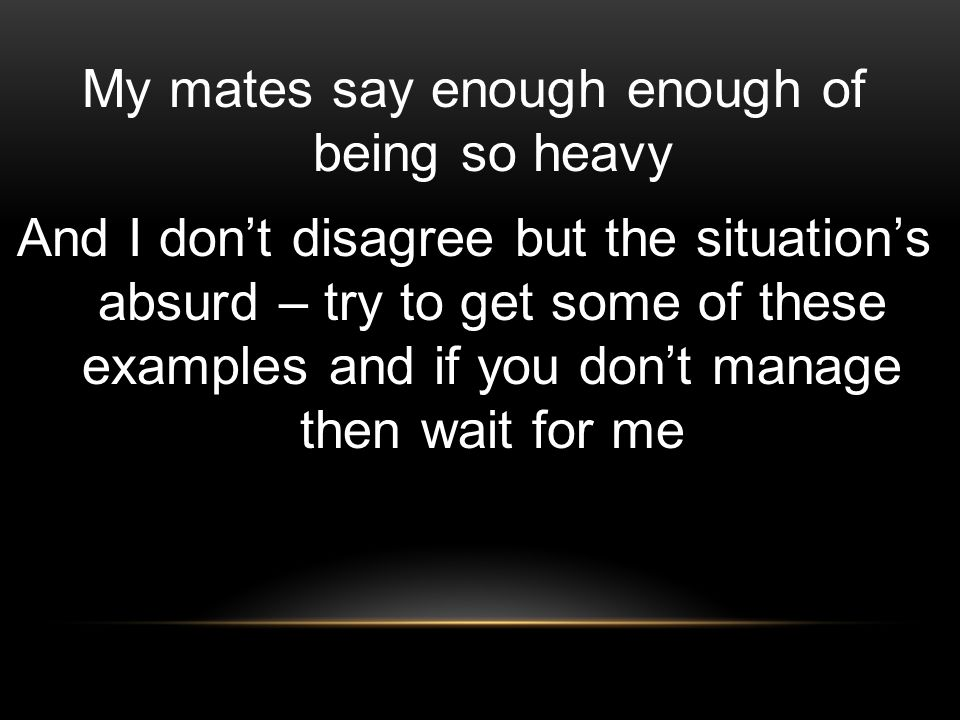 My mates say enough enough of being so heavy And I don't disagree but the situation's absurd – try to get some of these examples and if you don't manage then wait for me
