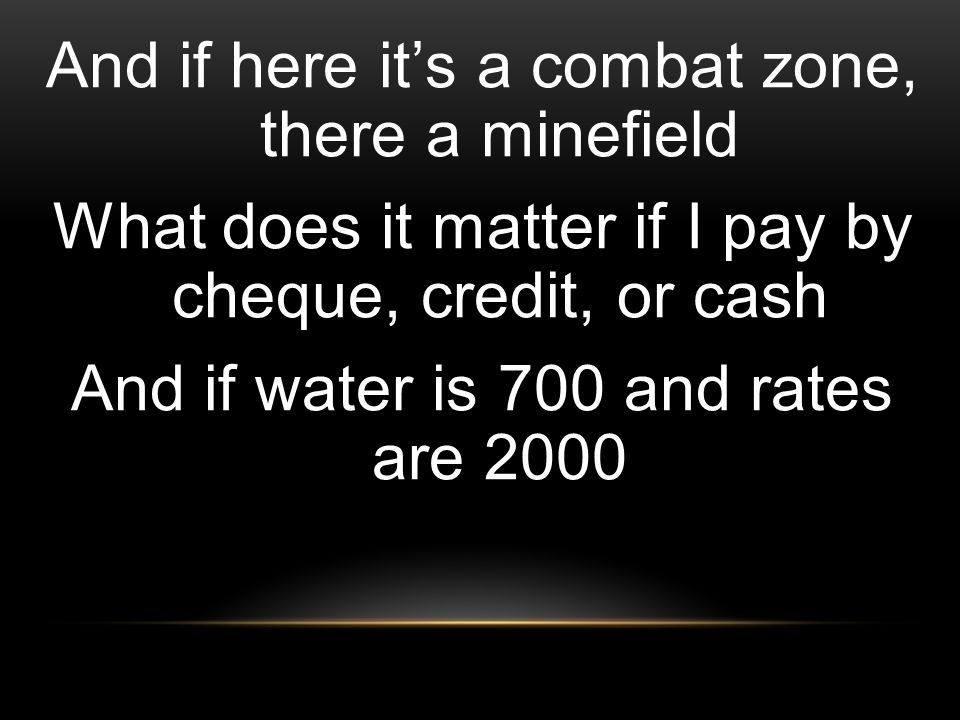 And if here it's a combat zone, there a minefield What does it matter if I pay by cheque, credit, or cash And if water is 700 and rates are 2000