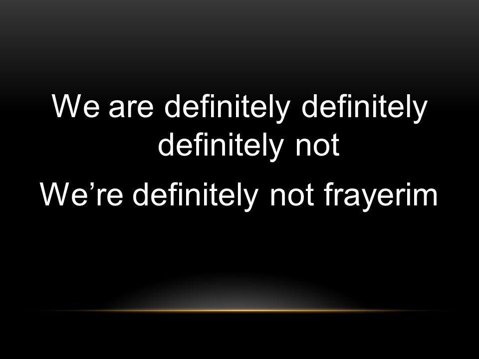 We are definitely definitely definitely not We're definitely not frayerim