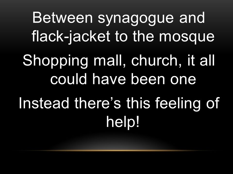 Between synagogue and flack-jacket to the mosque Shopping mall, church, it all could have been one Instead there's this feeling of help!
