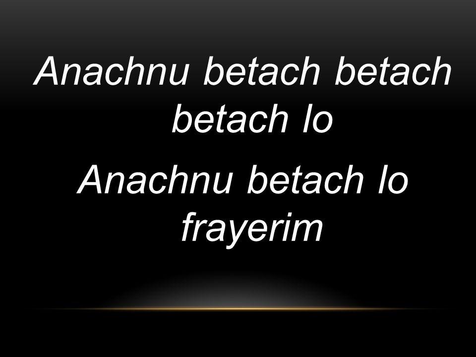 Anachnu betach betach betach lo Anachnu betach lo frayerim