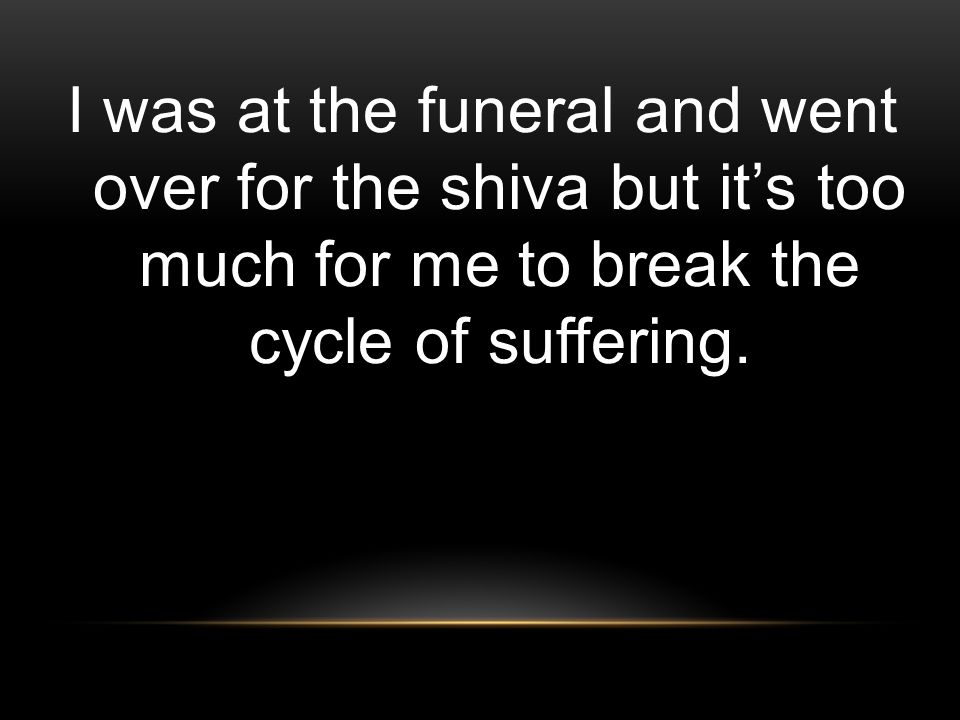 I was at the funeral and went over for the shiva but it's too much for me to break the cycle of suffering.