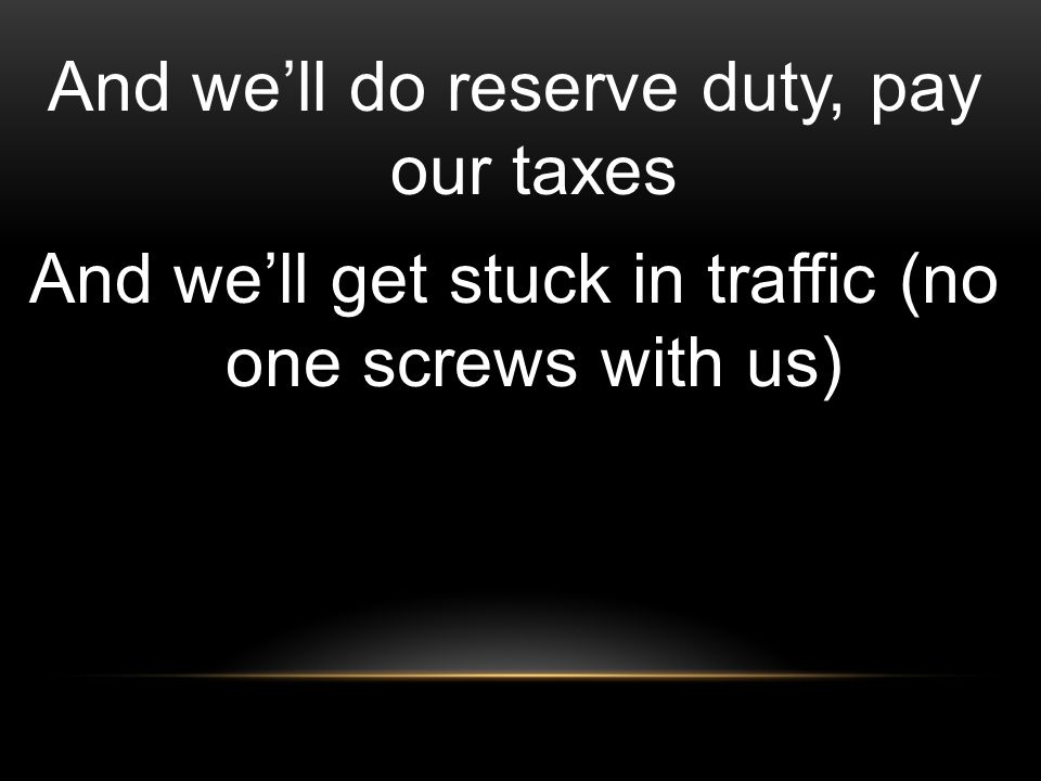 And we'll do reserve duty, pay our taxes And we'll get stuck in traffic (no one screws with us)