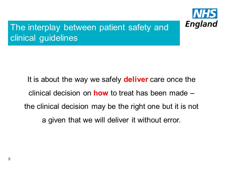 The interplay between patient safety and clinical guidelines 9 It is about the way we safely deliver care once the clinical decision on how to treat has been made – the clinical decision may be the right one but it is not a given that we will deliver it without error.