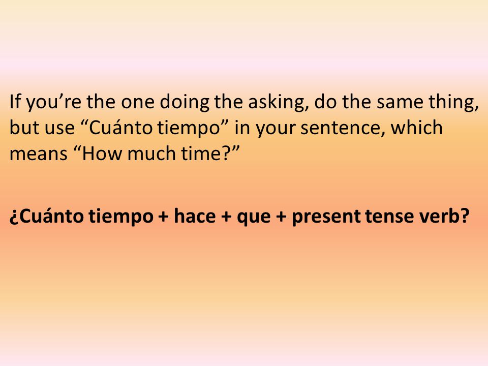 If you're the one doing the asking, do the same thing, but use Cuánto tiempo in your sentence, which means How much time ¿Cuánto tiempo + hace + que + present tense verb