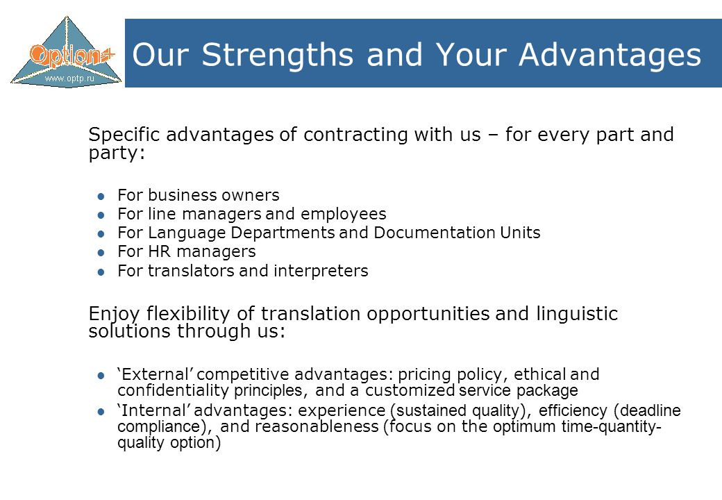 Our Strengths and Your Advantages Specific advantages of contracting with us – for every part and party: For business owners For line managers and employees For Language Departments and Documentation Units For HR managers For translators and interpreters Enjoy flexibility of translation opportunities and linguistic solutions through us: 'External' competitive advantages: pricing policy, ethical and confidentiality principles, and a customized service package 'Internal' advantages: experience ( sustained quality ), efficiency ( deadline compliance ), and reasonableness (focus on the optimum time-quantity- quality option )