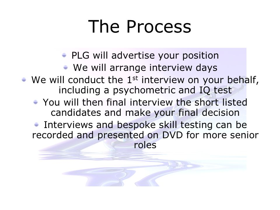 The Process PLG will advertise your position We will arrange interview days We will conduct the 1 st interview on your behalf, including a psychometric and IQ test You will then final interview the short listed candidates and make your final decision Interviews and bespoke skill testing can be recorded and presented on DVD for more senior roles